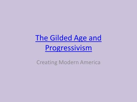 The Gilded Age and Progressivism Creating Modern America.