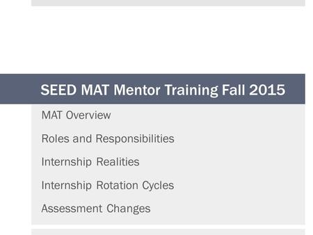 SEED MAT Mentor Training Fall 2015 MAT Overview Roles and Responsibilities Internship Realities Internship Rotation Cycles Assessment Changes.