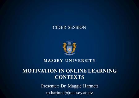 MOTIVATION IN ONLINE LEARNING CONTEXTS Presenter: Dr. Maggie Hartnett CIDER SESSION.