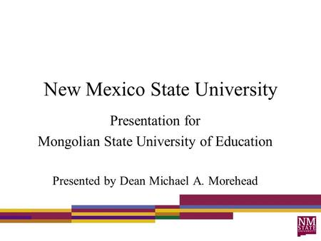 New Mexico State University Presentation for Mongolian State University of Education Presented by Dean Michael A. Morehead.