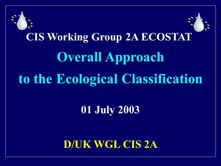 CIS Working Group 2A ECOSTAT Overall Approach to the Ecological Classification 01 July 2003 D/UK WGL CIS 2A.