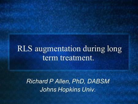  RLS augmentation during long term treatment. Richard P Allen, PhD, DABSM Johns Hopkins Univ.