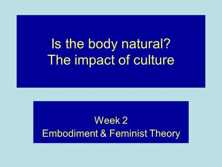 Is the body natural? The impact of culture Week 2 Embodiment & Feminist Theory.