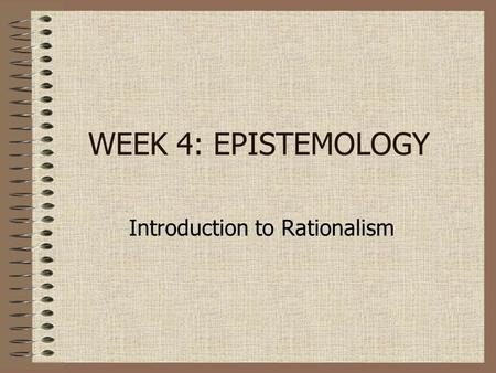 WEEK 4: EPISTEMOLOGY Introduction to Rationalism.