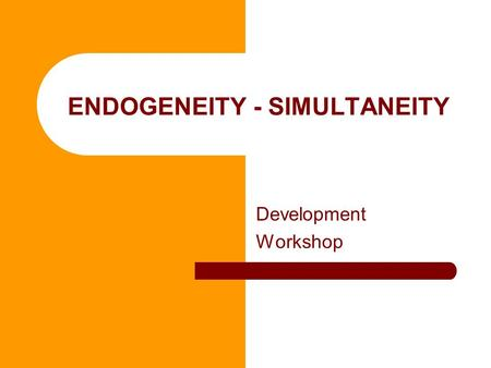 ENDOGENEITY - SIMULTANEITY Development Workshop. What is endogeneity and why we do not like it? [REPETITION] Three causes: – X influences Y, but Y reinforces.