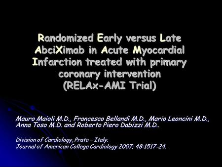 Randomized Early versus Late AbciXimab in Acute Myocardial Infarction treated with primary coronary intervention (RELAx-AMI Trial) Mauro Maioli M.D., Francesco.