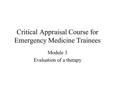 Critical Appraisal Course for Emergency Medicine Trainees Module 3 Evaluation of a therapy.
