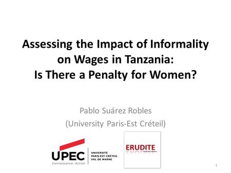 Assessing the Impact of Informality on Wages in Tanzania: Is There a Penalty for Women? Pablo Suárez Robles (University Paris-Est Créteil) 1.