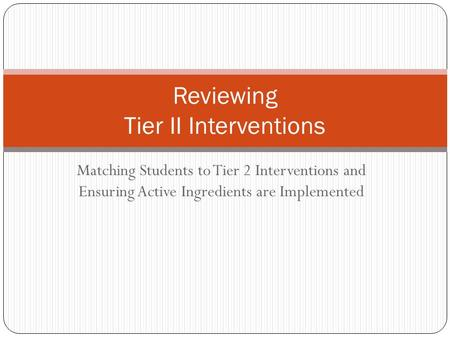 Matching Students to Tier 2 Interventions and Ensuring Active Ingredients are Implemented Reviewing Tier II Interventions.