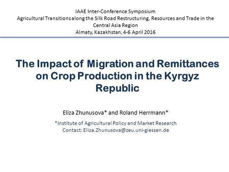 The Impact of Migration and Remittances on Crop Production in the Kyrgyz Republic Eliza Zhunusova* and Roland Herrmann* *Institute of Agricultural Policy.