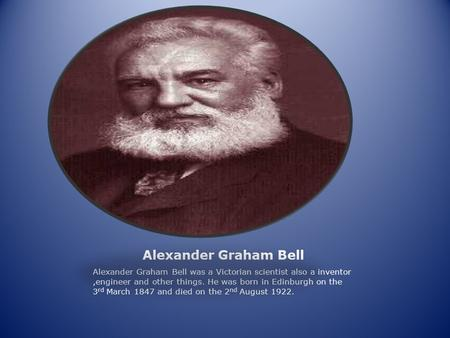 Alexander Graham Bell Alexander Graham Bell was a Victorian scientist also a inventor,engineer and other things. He was born in Edinburgh on the 3 rd March.