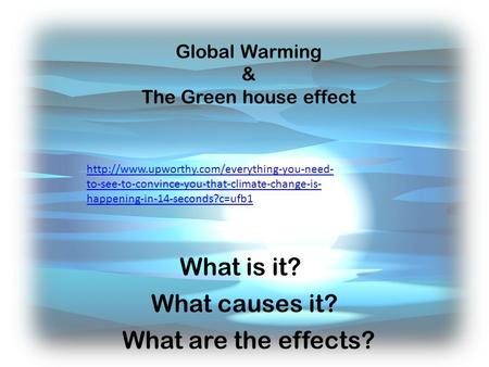 Global Warming & The Green house effect What is it? What causes it? What are the effects?  to-see-to-convince-you-that-climate-change-is-