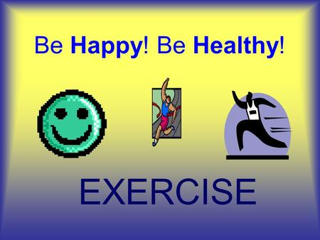 Be Happy! Be Healthy! EXERCISE. What is EXERCISE? It's simple EXERCISE IS M O V E M E N T running sports sledding playing dancing.