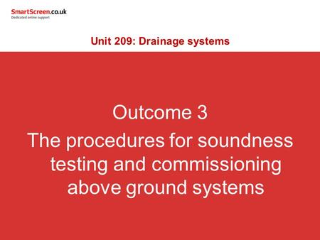 Outcome 3 The procedures for soundness testing and commissioning above ground systems Unit 209: Drainage systems.