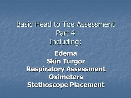Basic Head to Toe Assessment Part 4 Including: Edema Skin Turgor Respiratory Assessment Oximeters Stethoscope Placement.