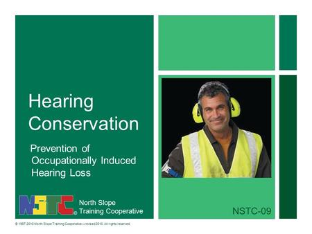 North Slope Training Cooperative © 1997-2010 North Slope Training Cooperative—revised 2010. All rights reserved. Hearing Conservation Prevention of Occupationally.
