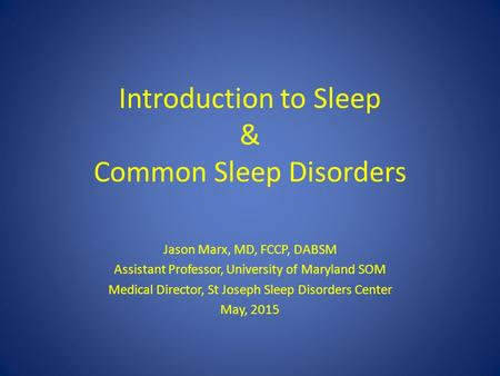 Introduction to Sleep & Common Sleep Disorders Jason Marx, MD, FCCP, DABSM Assistant Professor, University of Maryland SOM Medical Director, St Joseph.