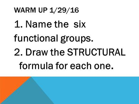 WARM UP 1/29/16 1. Name the six functional groups. 2. Draw the STRUCTURAL formula for each one.