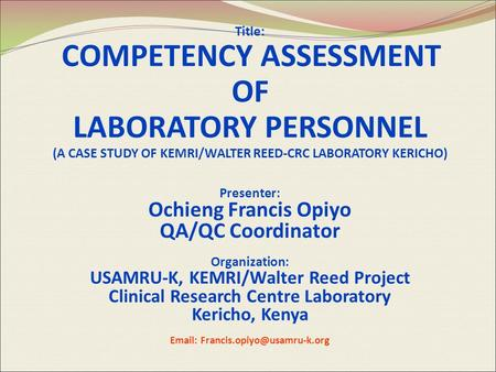 Title: COMPETENCY ASSESSMENT OF LABORATORY PERSONNEL (A CASE STUDY OF KEMRI/WALTER REED-CRC LABORATORY KERICHO) Presenter: Ochieng Francis Opiyo QA/QC.
