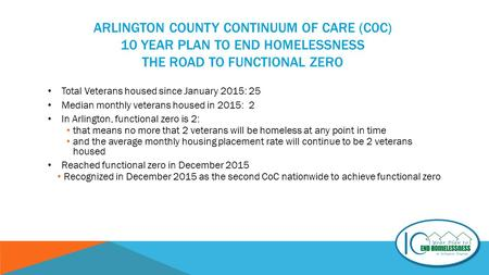 ARLINGTON COUNTY CONTINUUM OF CARE (C0C) 10 YEAR PLAN TO END HOMELESSNESS THE ROAD TO FUNCTIONAL ZERO Total Veterans housed since January 2015: 25 Median.