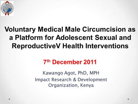 Voluntary Medical Male Circumcision as a Platform for Adolescent Sexual and ReproductiveV Health Interventions 7 th December 2011 Kawango Agot, PhD, MPH.