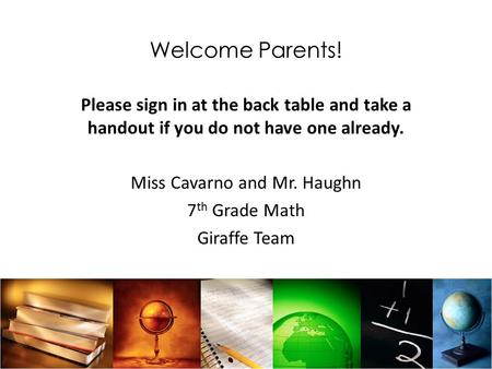 Welcome Parents! Please sign in at the back table and take a handout if you do not have one already. Miss Cavarno and Mr. Haughn 7 th Grade Math Giraffe.