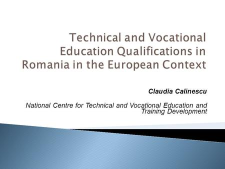 Claudia Calinescu National Centre for Technical and Vocational Education and Training Development.