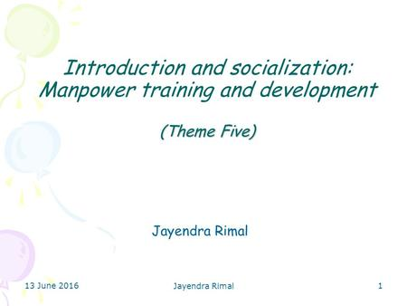 (Theme Five) Introduction and socialization: Manpower training and development (Theme Five) Jayendra Rimal 13 June 2016 Jayendra Rimal 1.