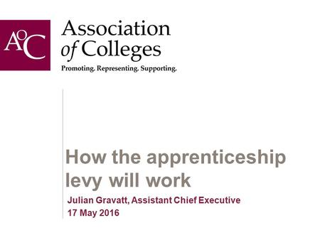 How the apprenticeship levy will work Julian Gravatt, Assistant Chief Executive 17 May 2016.
