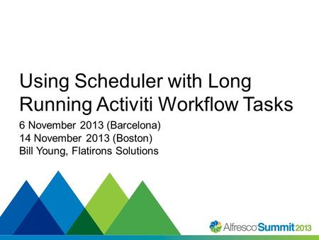 #SummitNow Using Scheduler with Long Running Activiti Workflow Tasks 6 November 2013 (Barcelona) 14 November 2013 (Boston) Bill Young, Flatirons Solutions.