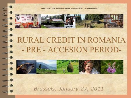 RURAL CREDIT IN ROMANIA - PRE - ACCESION PERIOD- Brussels, January 27, 2011 MINISTRY OF AGRICULTURE AND RURAL DEVELOPMENT.