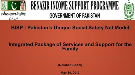 BISP - Pakistan's Unique Social Safety Net Model Integrated Package of Services and Support for the Family (Nouman Ghani) May 30, 2013.