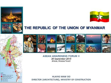 ASEAN AWARENESS FORUM II 30 September 2015 Milano, Palazzo Turati THE REPUBLIC OF THE UNION OF MYANMAR HLAING MAW OO DIRECTOR (ARCHITECTURE), MINISTRY.