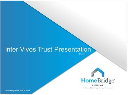 Inter Vivos Trust Presentation 3/14/13. Inter Vivos Trusts HomeBridge allows loans closing in the name of an inter vivos revocable trust subject to the.