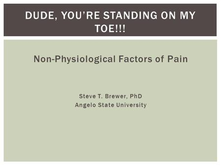 Non-Physiological Factors of Pain Steve T. Brewer, PhD Angelo State University DUDE, YOU'RE STANDING ON MY TOE!!!