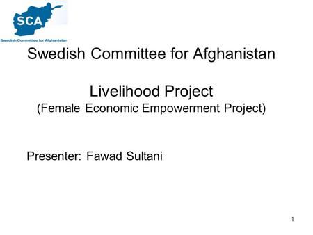 1 Swedish Committee for Afghanistan Livelihood Project (Female Economic Empowerment Project) Presenter: Fawad Sultani.