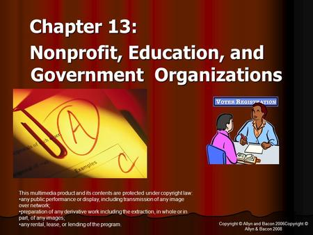 Copyright © Allyn and Bacon 2006Copyright © Allyn & Bacon 2008 Chapter 13: Chapter 13: Nonprofit, Education, and Government Organizations Nonprofit, Education,
