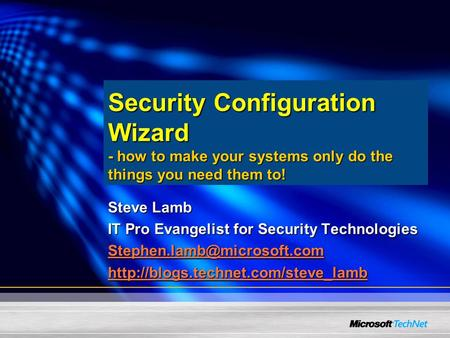 Security Configuration Wizard - how to make your systems only do the things you need them to! Steve Lamb IT Pro Evangelist for Security Technologies
