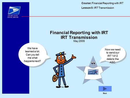 Course: Financial Reporting with IRT Lesson 5: IRT Transmission Next Financial Reporting with IRT IRT Transmission May 2005 We have learned a lot. Can.