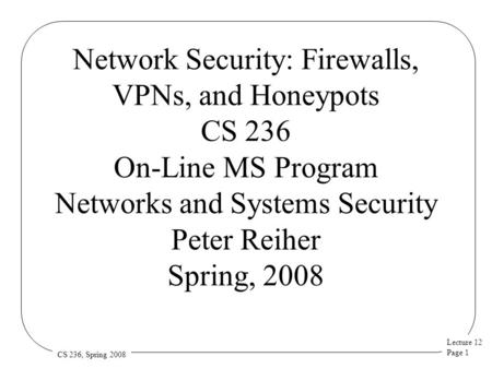 Lecture 12 Page 1 CS 236, Spring 2008 Network Security: Firewalls, VPNs, and Honeypots CS 236 On-Line MS Program Networks and Systems Security Peter Reiher.