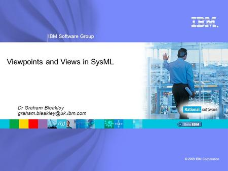 ® IBM Software Group © 2009 IBM Corporation Viewpoints and Views in SysML Dr Graham Bleakley
