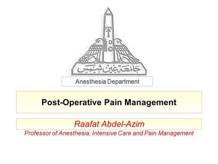 Post-Operative Pain Management Raafat Abdel-Azim Professor of Anesthesia, Intensive Care and Pain Management Anesthesia Department.