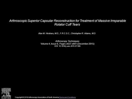 Arthroscopic Superior Capsular Reconstruction for Treatment of Massive Irreparable Rotator Cuff Tears Alan M. Hirahara, M.D., F.R.C.S.C., Christopher R.