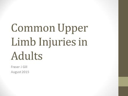 Common Upper Limb Injuries in Adults Fraser J Gill August 2015.