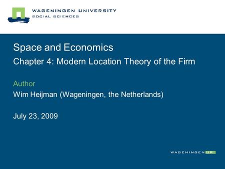 Space and Economics Chapter 4: Modern Location Theory of the Firm Author Wim Heijman (Wageningen, the Netherlands) July 23, 2009.