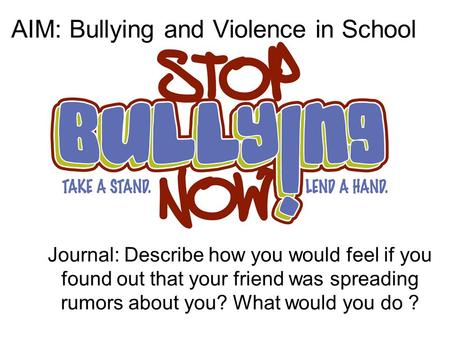 Journal: Describe how you would feel if you found out that your friend was spreading rumors about you? What would you do ? AIM: Bullying and Violence in.
