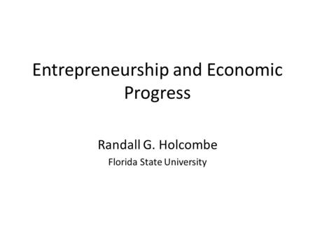Entrepreneurship and Economic Progress Randall G. Holcombe Florida State University.