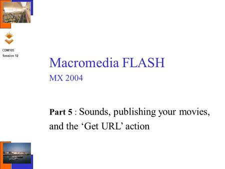 CDM105 Session 12 Macromedia FLASH MX 2004 Part 5 : Sounds, publishing your movies, and the 'Get URL' action.