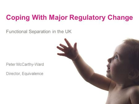 Coping With Major Regulatory Change Functional Separation in the UK Peter McCarthy-Ward Director, Equivalence.