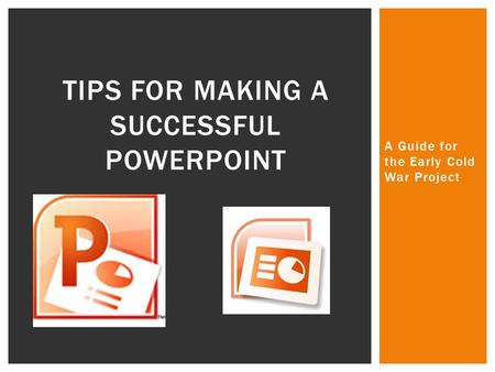 A Guide for the Early Cold War Project TIPS FOR MAKING A SUCCESSFUL POWERPOINT.